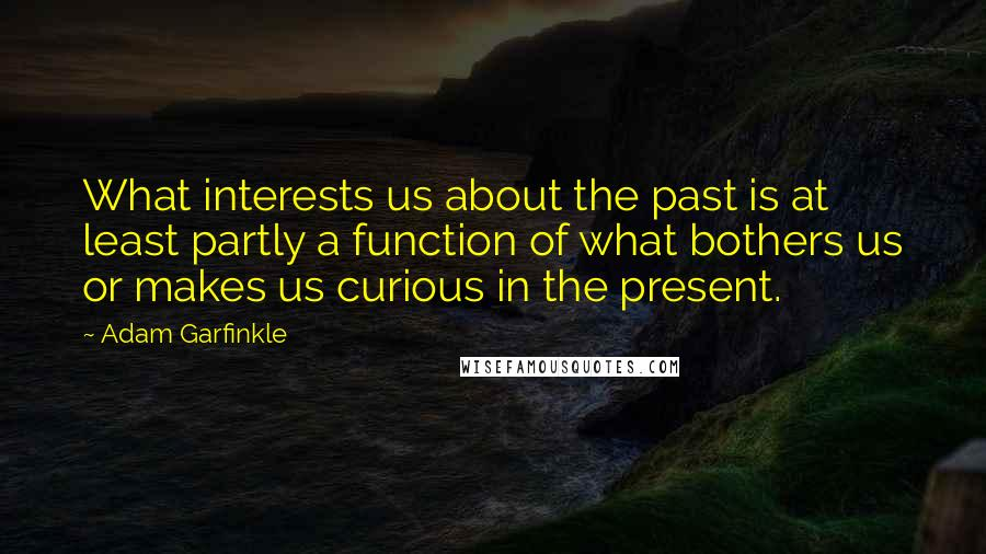 Adam Garfinkle quotes: What interests us about the past is at least partly a function of what bothers us or makes us curious in the present.