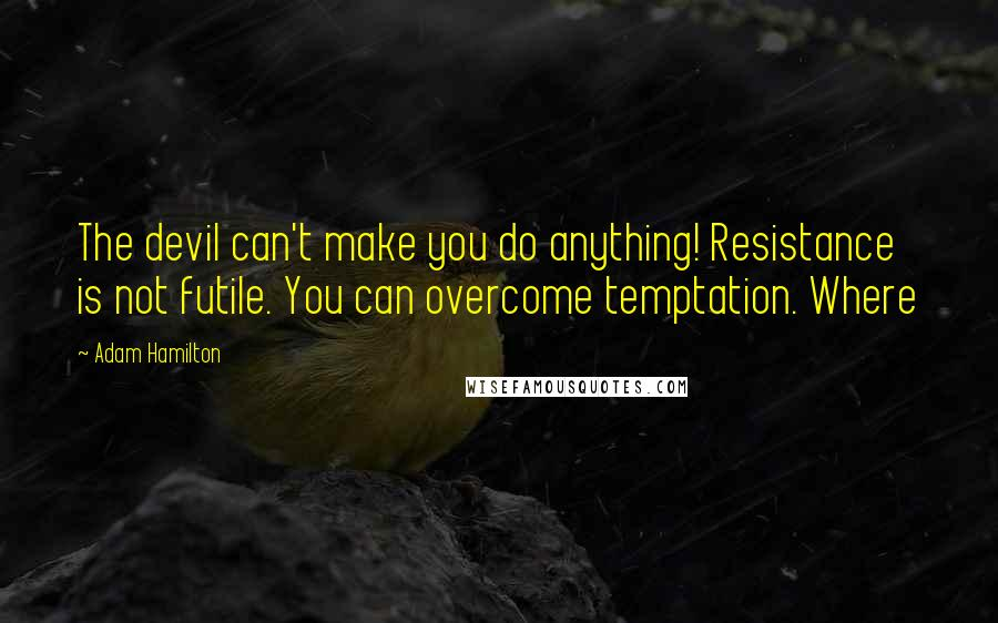 Adam Hamilton quotes: The devil can't make you do anything! Resistance is not futile. You can overcome temptation. Where