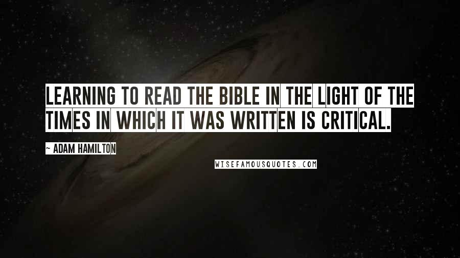 Adam Hamilton quotes: Learning to read the Bible in the light of the times in which it was written is critical.
