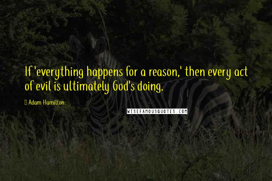 Adam Hamilton quotes: If 'everything happens for a reason,' then every act of evil is ultimately God's doing.