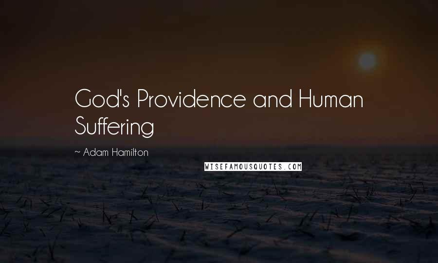 Adam Hamilton quotes: God's Providence and Human Suffering