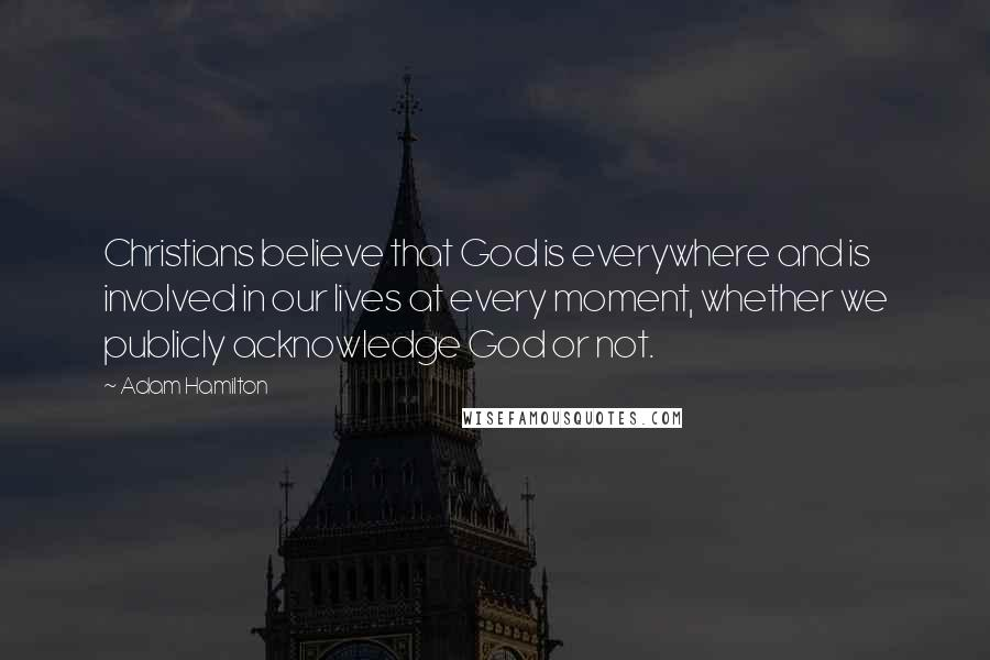 Adam Hamilton quotes: Christians believe that God is everywhere and is involved in our lives at every moment, whether we publicly acknowledge God or not.
