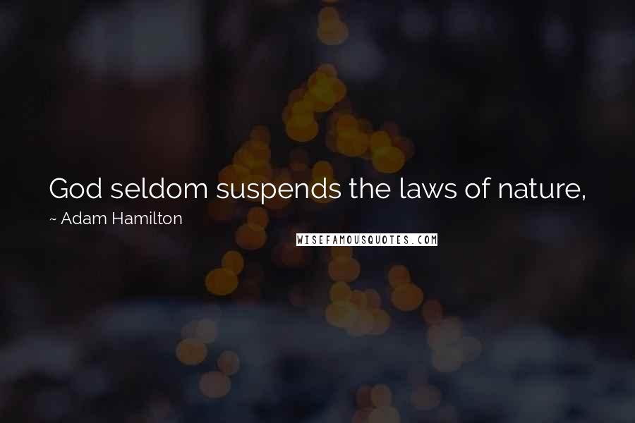 Adam Hamilton quotes: God seldom suspends the laws of nature, just as God does not remove free will to keep evil people from doing evil things.