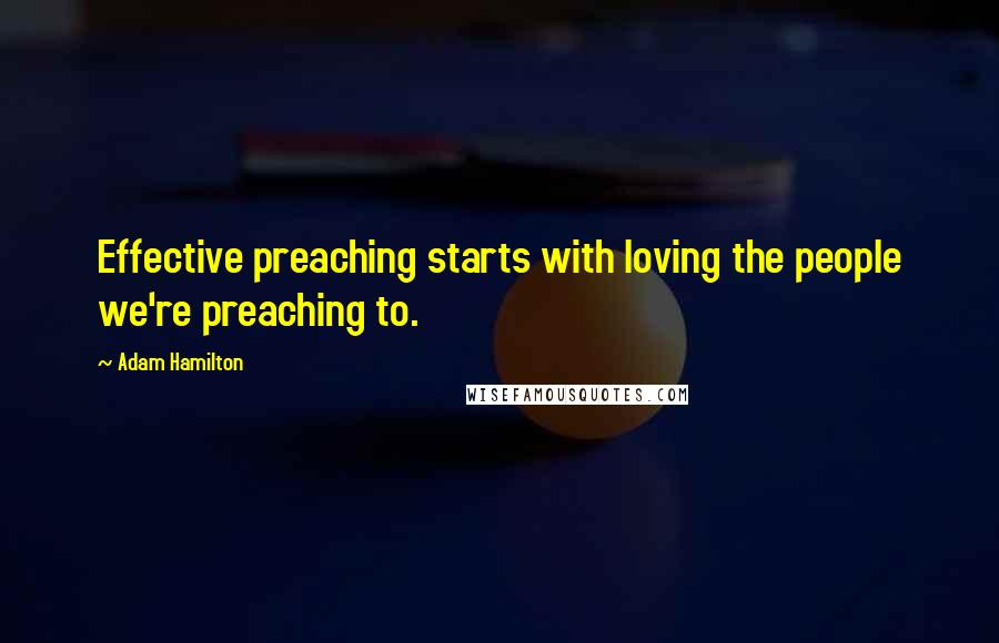 Adam Hamilton quotes: Effective preaching starts with loving the people we're preaching to.