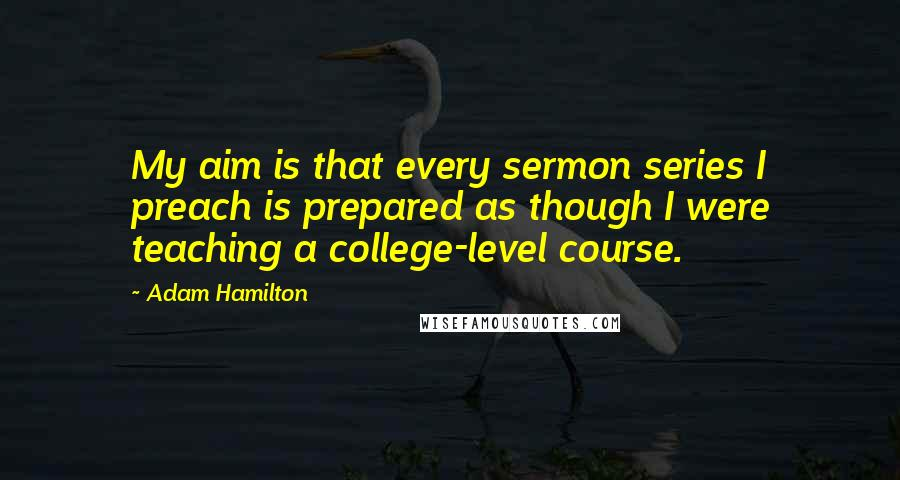 Adam Hamilton quotes: My aim is that every sermon series I preach is prepared as though I were teaching a college-level course.