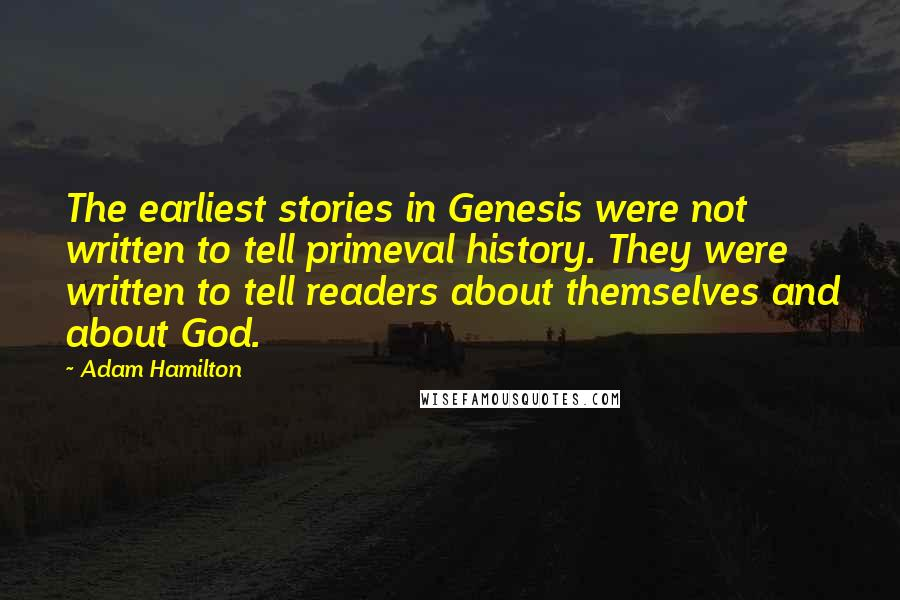 Adam Hamilton quotes: The earliest stories in Genesis were not written to tell primeval history. They were written to tell readers about themselves and about God.