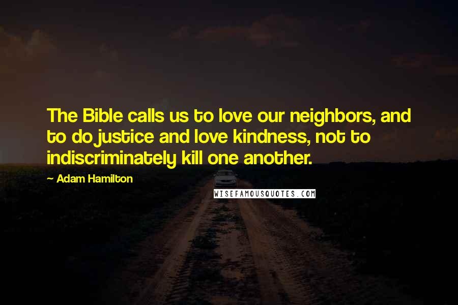 Adam Hamilton quotes: The Bible calls us to love our neighbors, and to do justice and love kindness, not to indiscriminately kill one another.