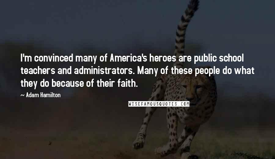 Adam Hamilton quotes: I'm convinced many of America's heroes are public school teachers and administrators. Many of these people do what they do because of their faith.