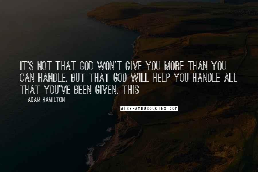 Adam Hamilton quotes: It's not that God won't give you more than you can handle, but that God will help you handle all that you've been given. This