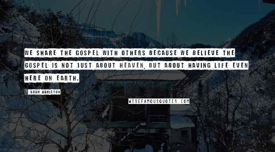 Adam Hamilton quotes: We share the gospel with others because we believe the gospel is not just about heaven, but about having life even here on earth.
