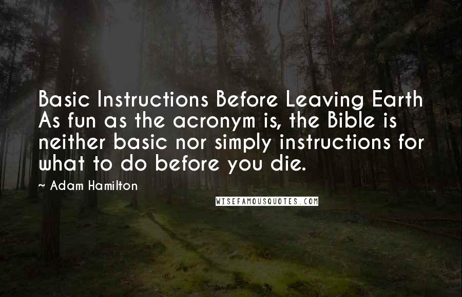 Adam Hamilton quotes: Basic Instructions Before Leaving Earth As fun as the acronym is, the Bible is neither basic nor simply instructions for what to do before you die.