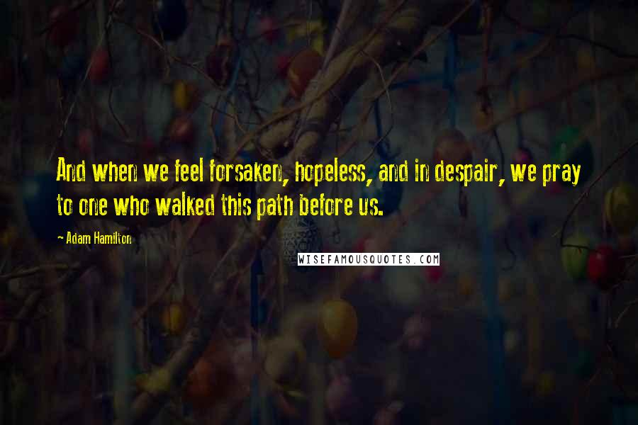 Adam Hamilton quotes: And when we feel forsaken, hopeless, and in despair, we pray to one who walked this path before us.