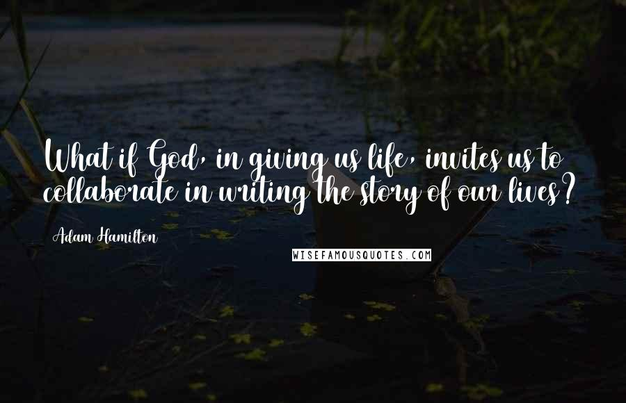 Adam Hamilton quotes: What if God, in giving us life, invites us to collaborate in writing the story of our lives?