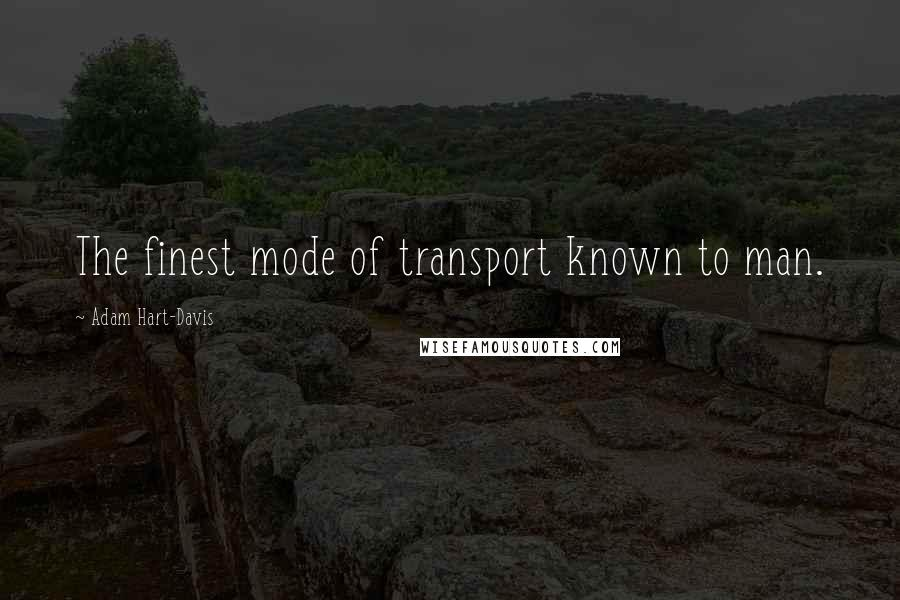 Adam Hart-Davis quotes: The finest mode of transport known to man.