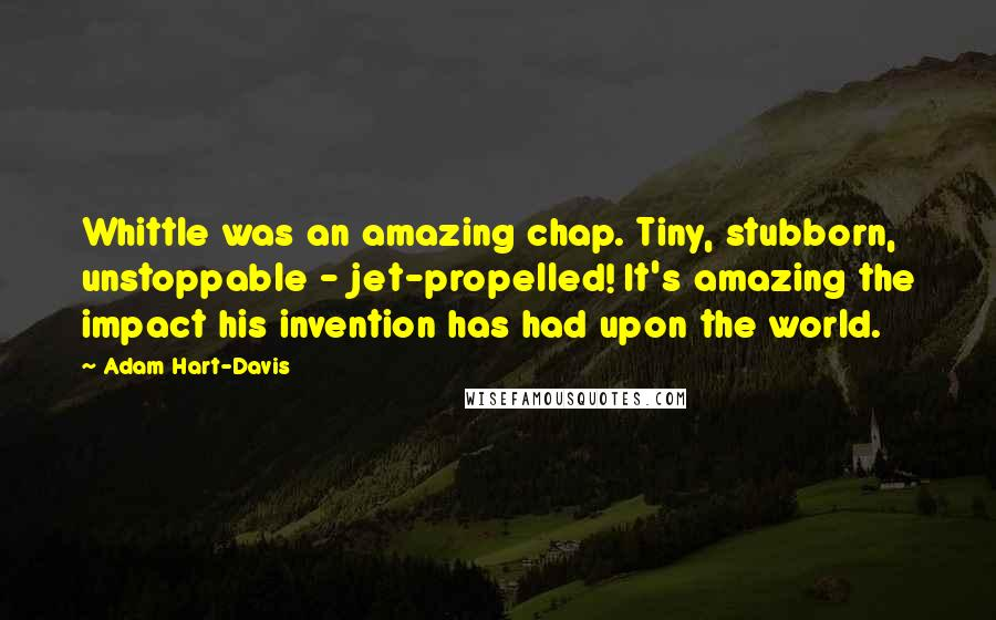 Adam Hart-Davis quotes: Whittle was an amazing chap. Tiny, stubborn, unstoppable - jet-propelled! It's amazing the impact his invention has had upon the world.