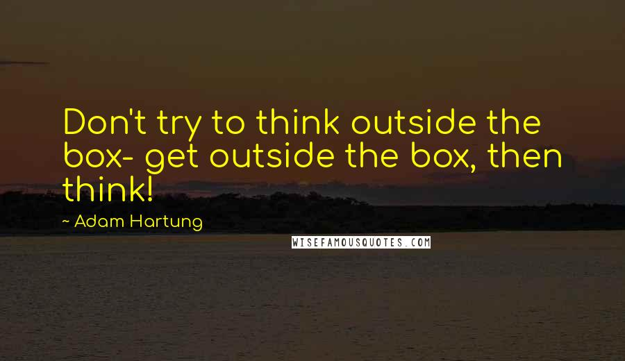 Adam Hartung quotes: Don't try to think outside the box- get outside the box, then think!