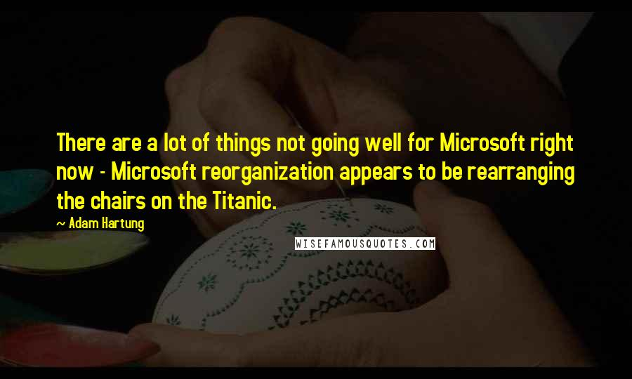 Adam Hartung quotes: There are a lot of things not going well for Microsoft right now - Microsoft reorganization appears to be rearranging the chairs on the Titanic.