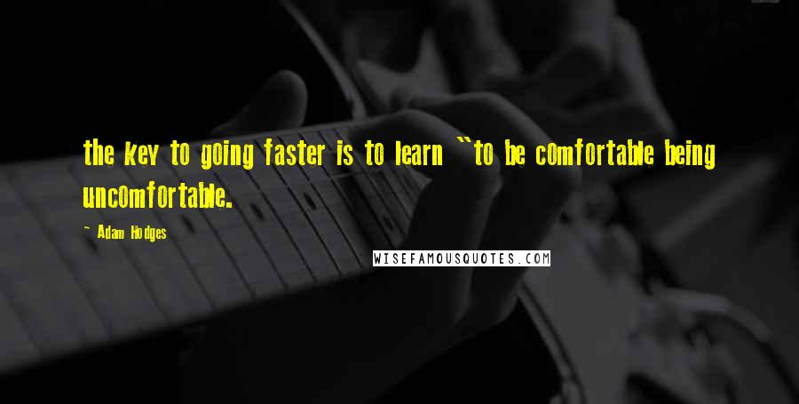 "Adam Hodges quotes: the key to going faster is to learn ""to be comfortable being uncomfortable."