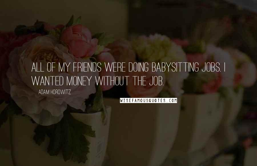 Adam Horowitz quotes: All of my friends were doing babysitting jobs. I wanted money without the job.