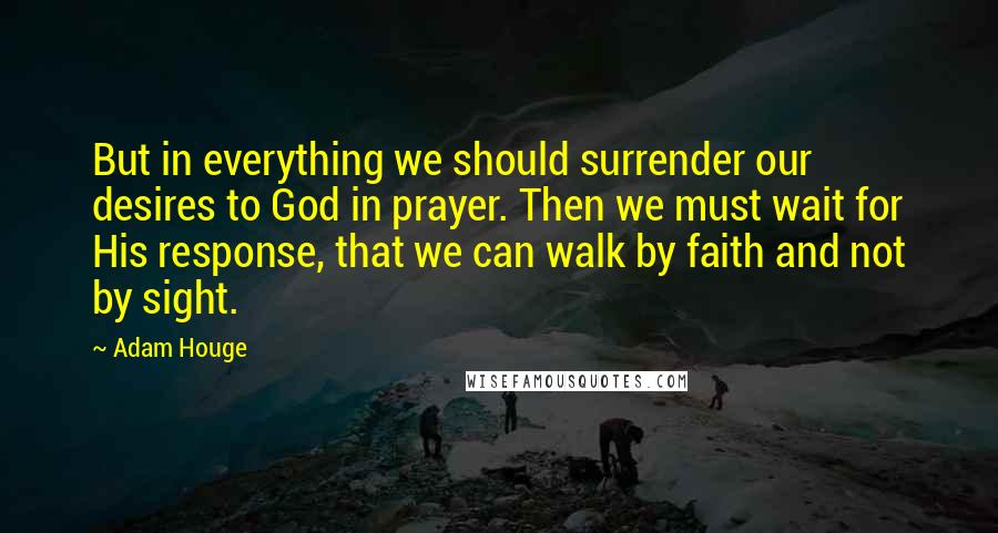 Adam Houge quotes: But in everything we should surrender our desires to God in prayer. Then we must wait for His response, that we can walk by faith and not by sight.