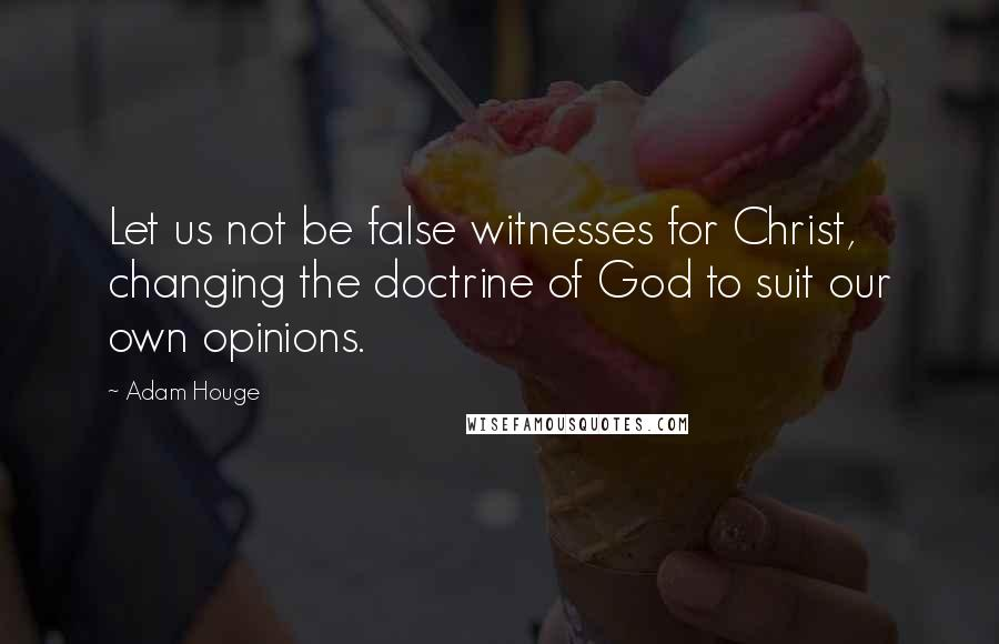 Adam Houge quotes: Let us not be false witnesses for Christ, changing the doctrine of God to suit our own opinions.
