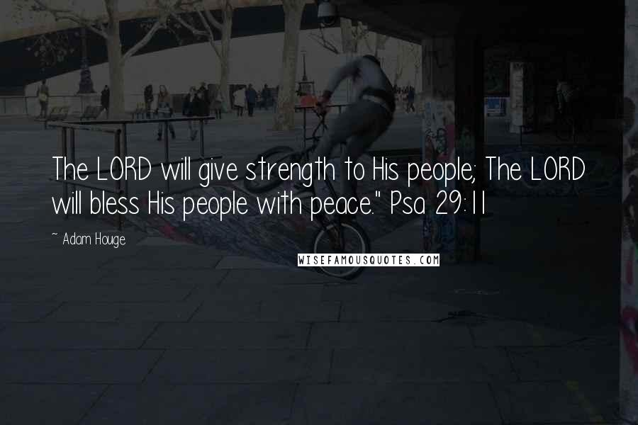 """Adam Houge quotes: The LORD will give strength to His people; The LORD will bless His people with peace."""" Psa 29:11"""