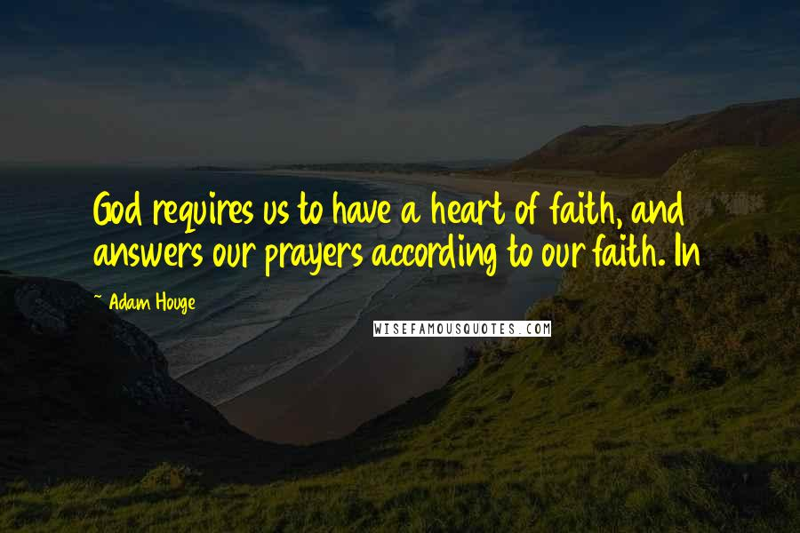 Adam Houge quotes: God requires us to have a heart of faith, and answers our prayers according to our faith. In