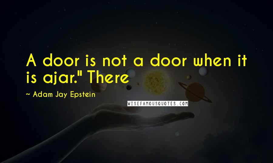 "Adam Jay Epstein quotes: A door is not a door when it is ajar."" There"