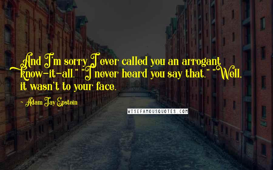 """Adam Jay Epstein quotes: And I'm sorry I ever called you an arrogant know-it-all."""" """"I never heard you say that."""" """"Well, it wasn't to your face."""