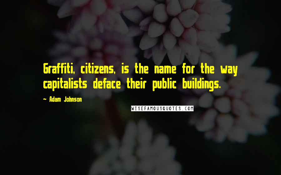 Adam Johnson quotes: Graffiti, citizens, is the name for the way capitalists deface their public buildings.
