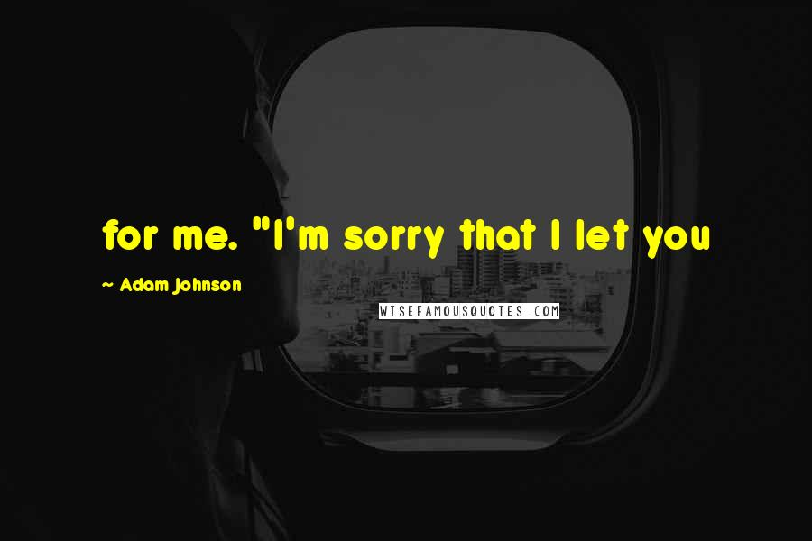 """Adam Johnson quotes: for me. """"I'm sorry that I let you"""