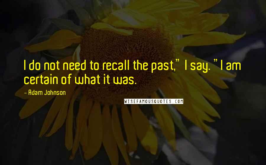 """Adam Johnson quotes: I do not need to recall the past,"""" I say. """"I am certain of what it was."""