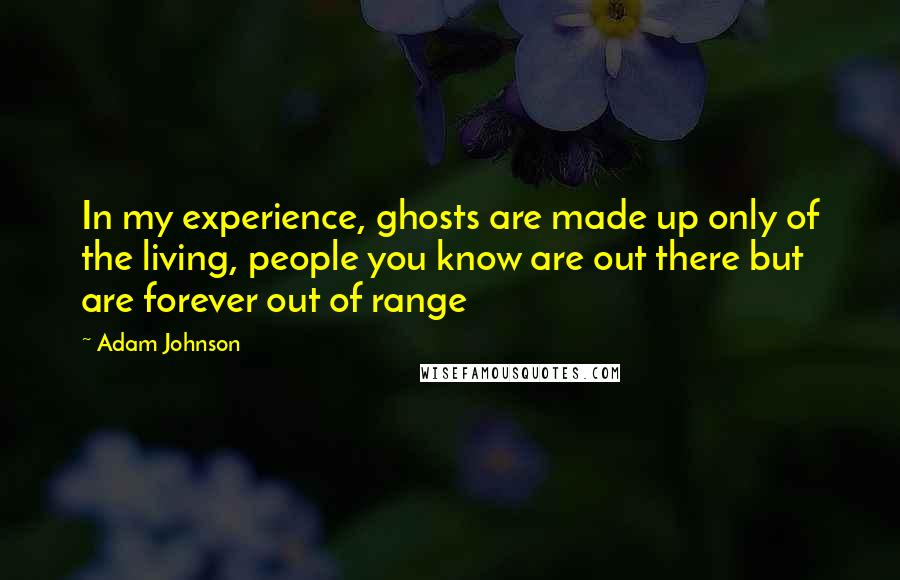 Adam Johnson quotes: In my experience, ghosts are made up only of the living, people you know are out there but are forever out of range
