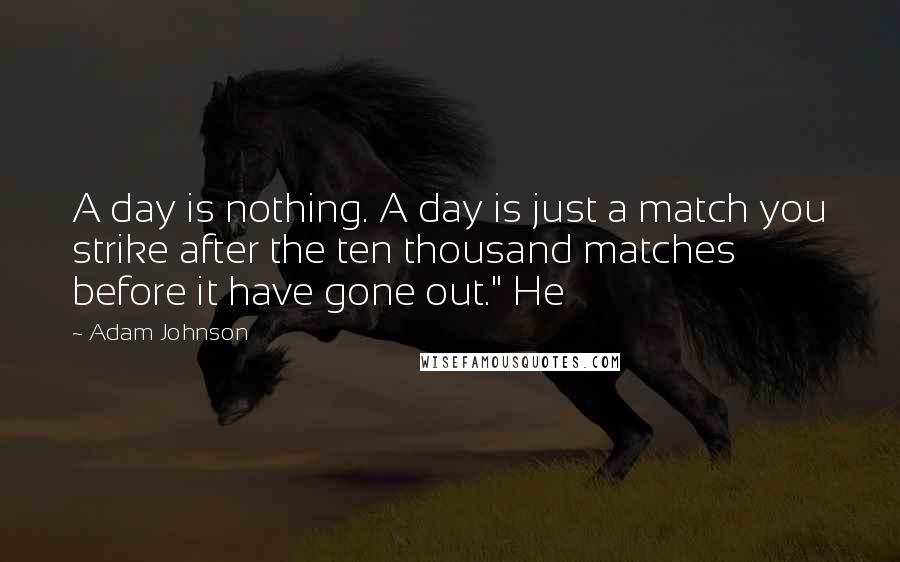 """Adam Johnson quotes: A day is nothing. A day is just a match you strike after the ten thousand matches before it have gone out."""" He"""