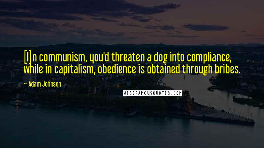Adam Johnson quotes: [I]n communism, you'd threaten a dog into compliance, while in capitalism, obedience is obtained through bribes.