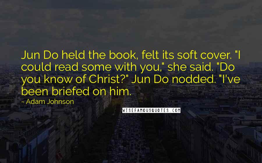 """Adam Johnson quotes: Jun Do held the book, felt its soft cover. """"I could read some with you,"""" she said. """"Do you know of Christ?"""" Jun Do nodded. """"I've been briefed on him."""