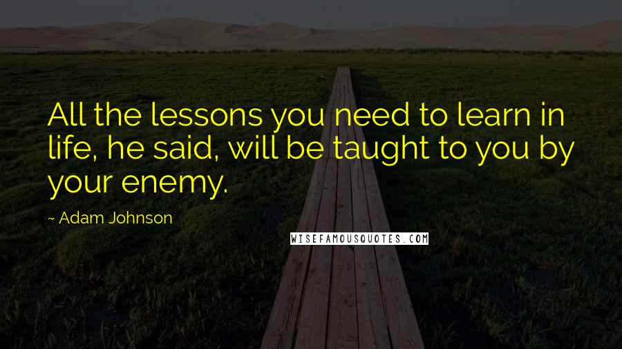 Adam Johnson quotes: All the lessons you need to learn in life, he said, will be taught to you by your enemy.