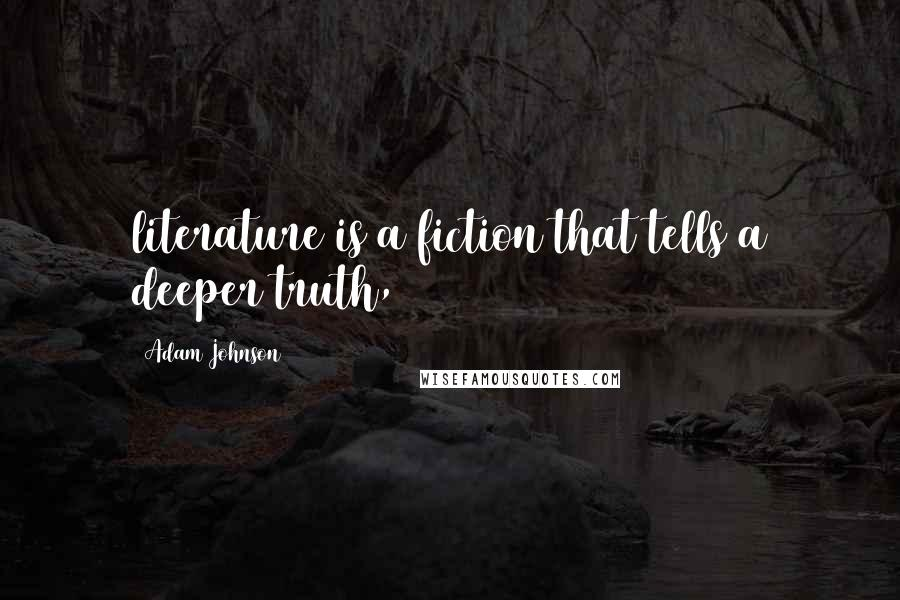Adam Johnson quotes: literature is a fiction that tells a deeper truth,