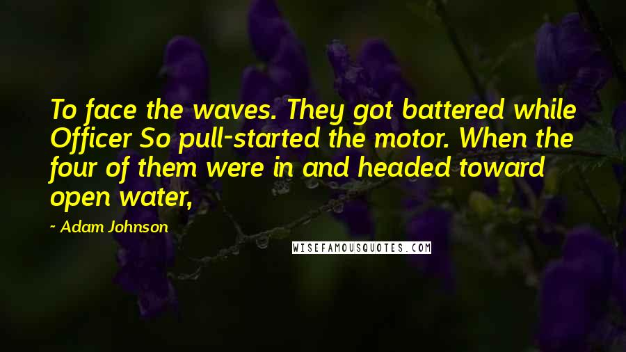 Adam Johnson quotes: To face the waves. They got battered while Officer So pull-started the motor. When the four of them were in and headed toward open water,