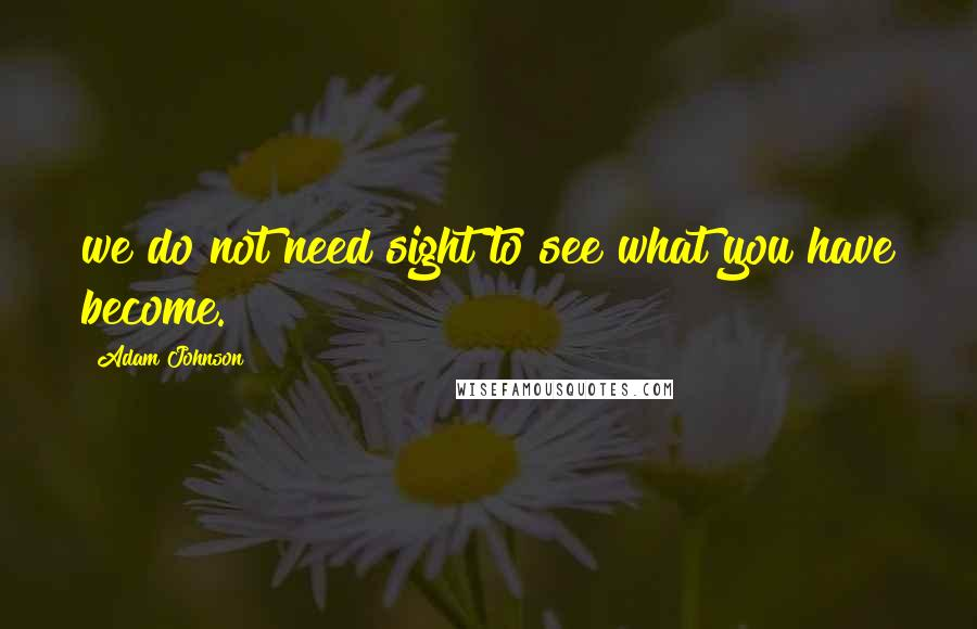 Adam Johnson quotes: we do not need sight to see what you have become.