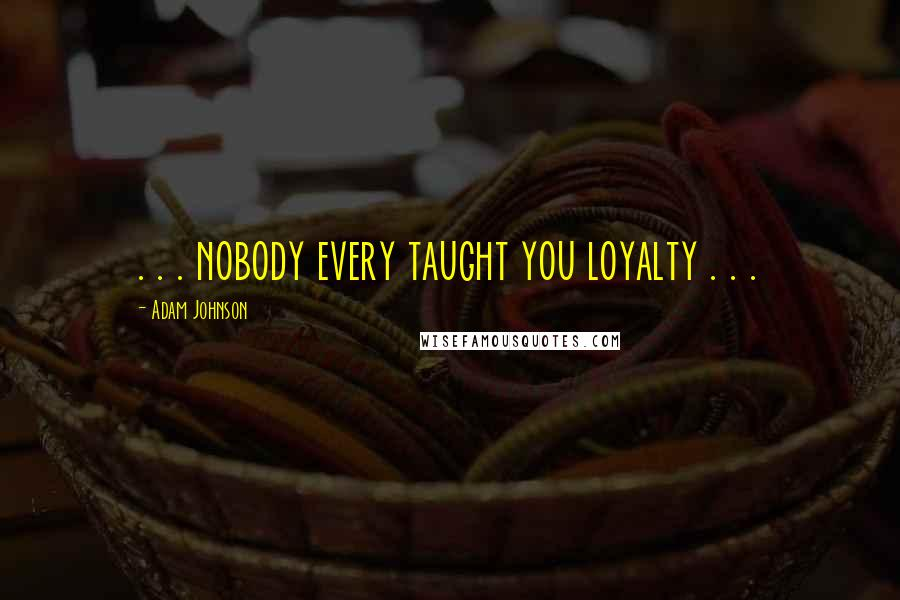 Adam Johnson quotes: . . . nobody every taught you loyalty . . .