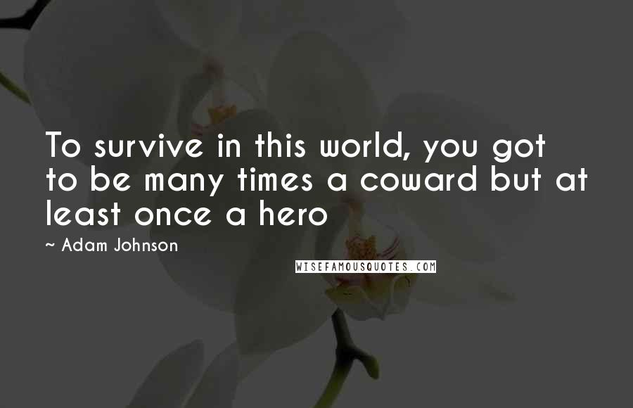 Adam Johnson quotes: To survive in this world, you got to be many times a coward but at least once a hero