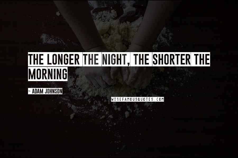 Adam Johnson quotes: The longer the night, the shorter the morning