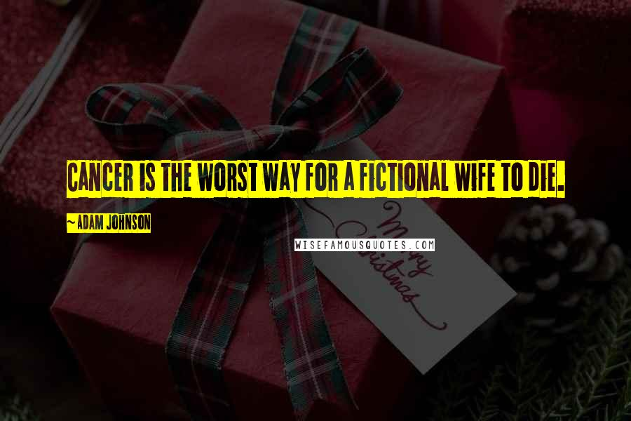 Adam Johnson quotes: Cancer is the worst way for a fictional wife to die.