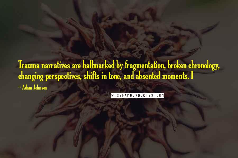 Adam Johnson quotes: Trauma narratives are hallmarked by fragmentation, broken chronology, changing perspectives, shifts in tone, and absented moments. I