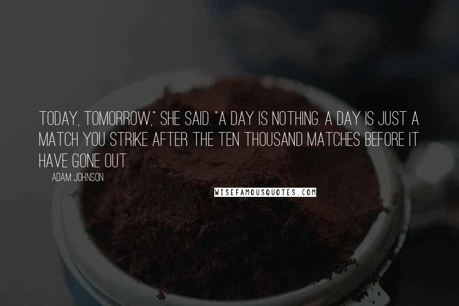 """Adam Johnson quotes: Today, tomorrow,"""" she said. """"A day is nothing. A day is just a match you strike after the ten thousand matches before it have gone out."""