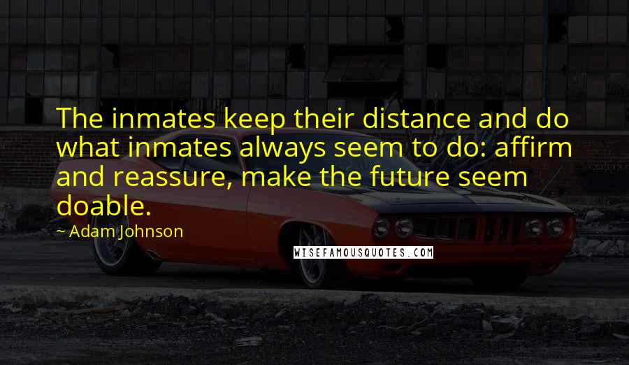 Adam Johnson quotes: The inmates keep their distance and do what inmates always seem to do: affirm and reassure, make the future seem doable.