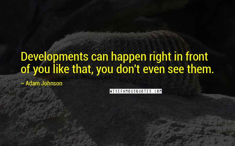 Adam Johnson quotes: Developments can happen right in front of you like that, you don't even see them.