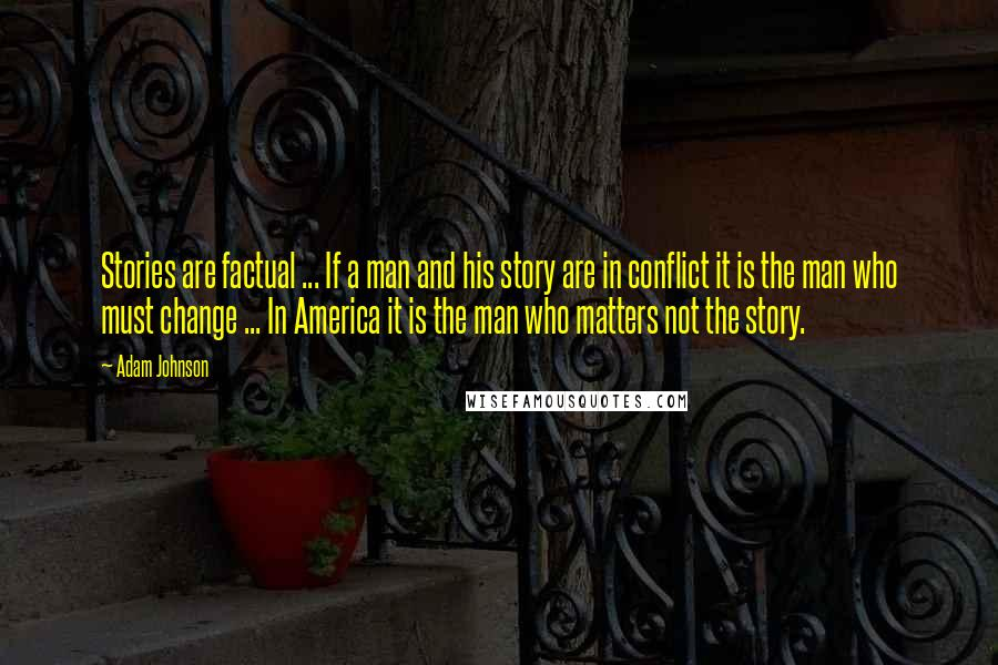 Adam Johnson quotes: Stories are factual ... If a man and his story are in conflict it is the man who must change ... In America it is the man who matters not