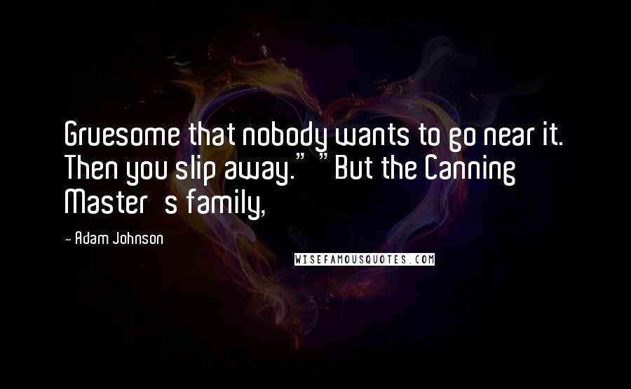 """Adam Johnson quotes: Gruesome that nobody wants to go near it. Then you slip away."""" """"But the Canning Master's family,"""